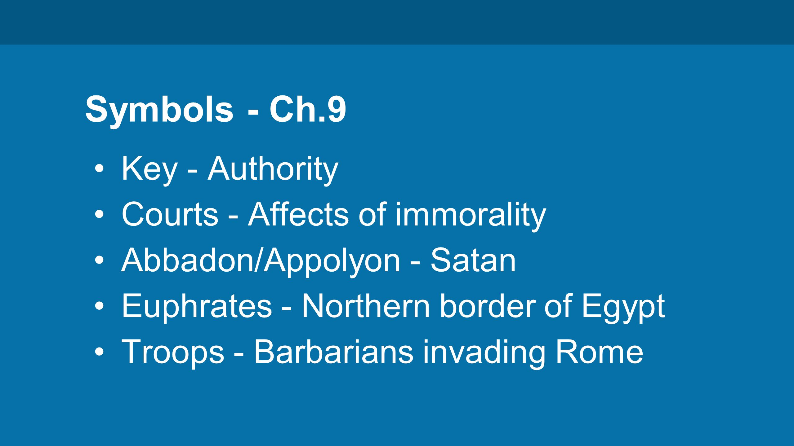 Symbols - Ch.9 Key - Authority Courts - Affects of immorality Abbadon/Appolyon - Satan Euphrates - Northern border of Egypt Troops - Barbarians invading Rome