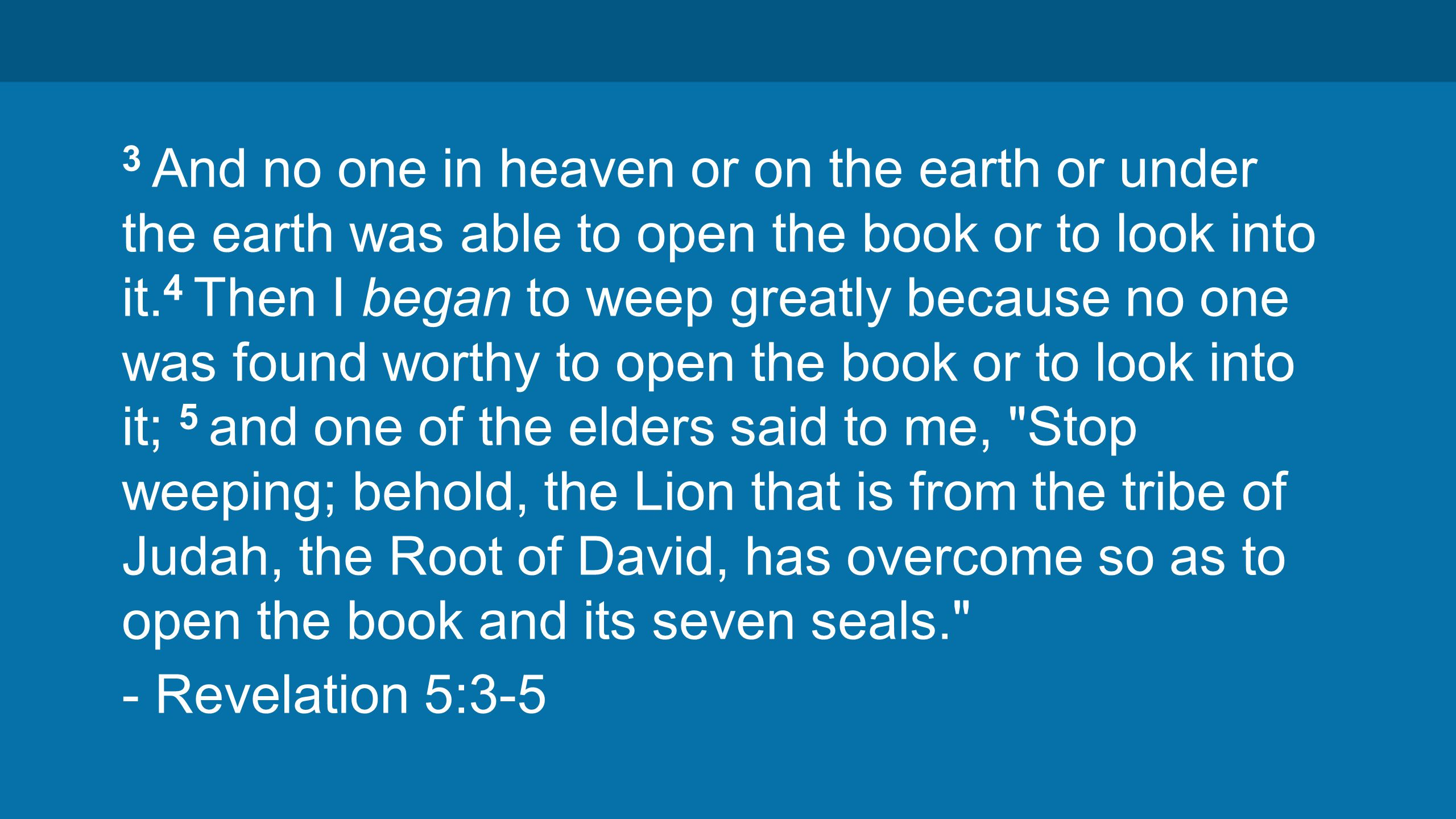 3 And no one in heaven or on the earth or under the earth was able to open the book or to look into it.
