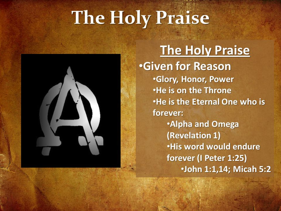 The Holy Praise Given for Reason Given for Reason Glory, Honor, Power Glory, Honor, Power He is on the Throne He is on the Throne He is the Eternal One who is forever: He is the Eternal One who is forever: Alpha and Omega (Revelation 1) Alpha and Omega (Revelation 1) His word would endure forever (I Peter 1:25) His word would endure forever (I Peter 1:25) John 1:1,14; Micah 5:2 John 1:1,14; Micah 5:2