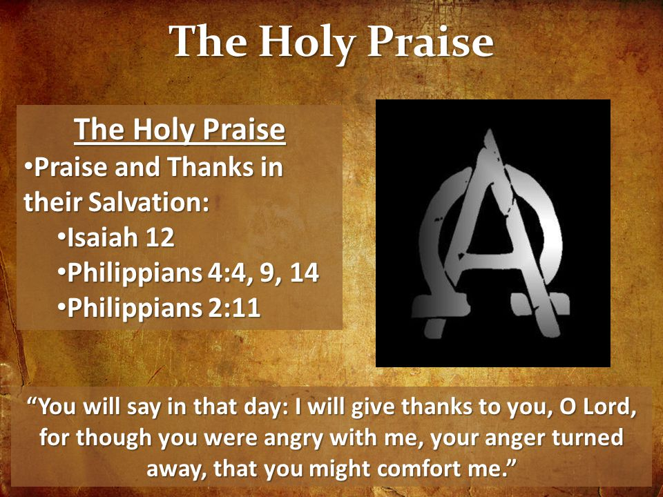 The Holy Praise Praise and Thanks in their Salvation: Praise and Thanks in their Salvation: Isaiah 12 Isaiah 12 Philippians 4:4, 9, 14 Philippians 4:4, 9, 14 Philippians 2:11 Philippians 2:11 You will say in that day: I will give thanks to you, O Lord, for though you were angry with me, your anger turned away, that you might comfort me.