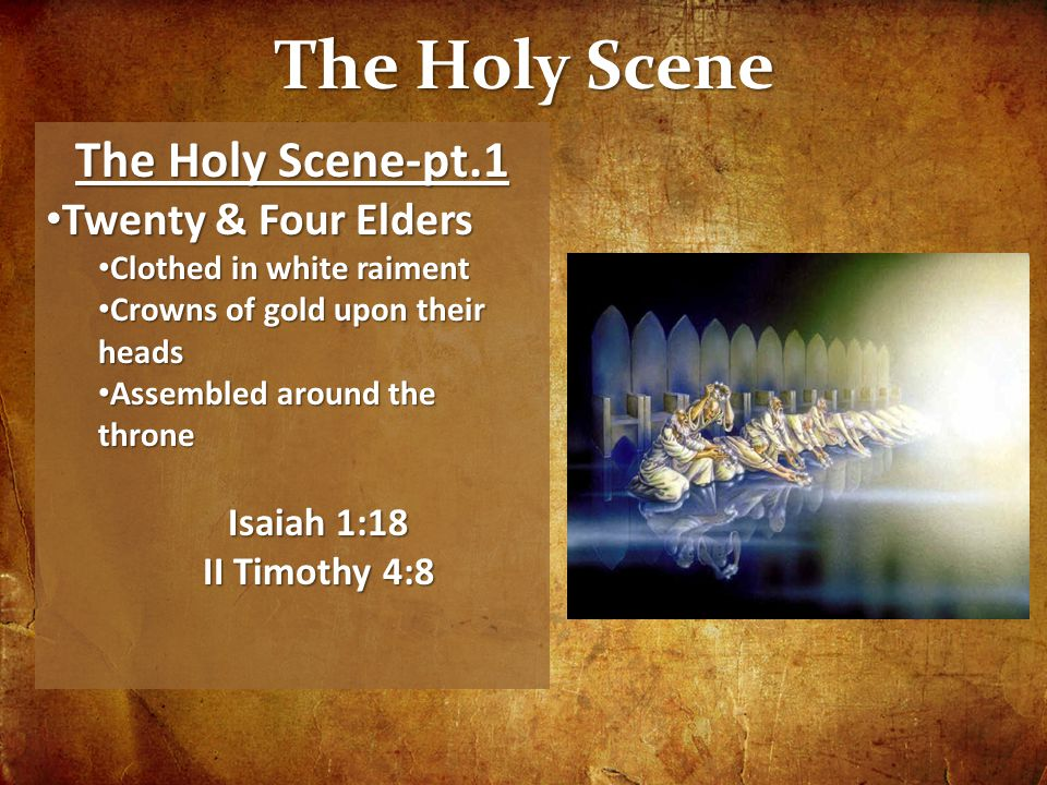 The Holy Scene The Holy Scene-pt.1 Twenty & Four Elders Twenty & Four Elders Clothed in white raiment Clothed in white raiment Crowns of gold upon their heads Crowns of gold upon their heads Assembled around the throne Assembled around the throne Isaiah 1:18 II Timothy 4:8