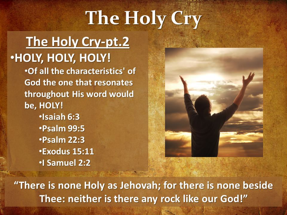 The Holy Cry The Holy Cry-pt.2 HOLY, HOLY, HOLY! HOLY, HOLY, HOLY! Of all the characteristics' of God the one that resonates throughout His word would