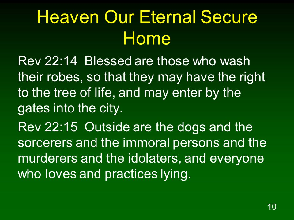 10 Heaven Our Eternal Secure Home Rev 22:14 Blessed are those who wash their robes, so that they may have the right to the tree of life, and may enter
