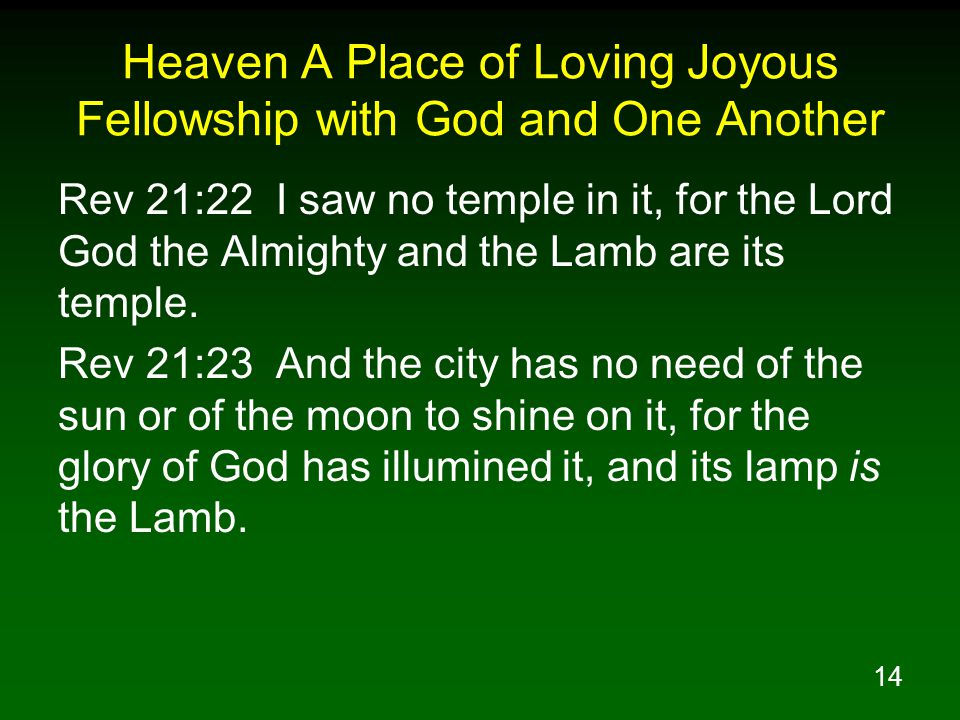 14 Heaven A Place of Loving Joyous Fellowship with God and One Another Rev 21:22 I saw no temple in it, for the Lord God the Almighty and the Lamb are