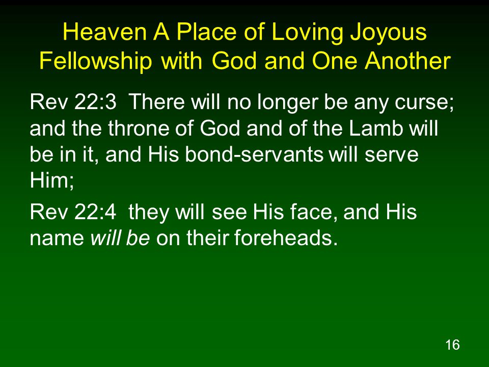 16 Heaven A Place of Loving Joyous Fellowship with God and One Another Rev 22:3 There will no longer be any curse; and the throne of God and of the La