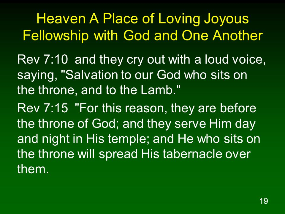 19 Heaven A Place of Loving Joyous Fellowship with God and One Another Rev 7:10 and they cry out with a loud voice, saying,