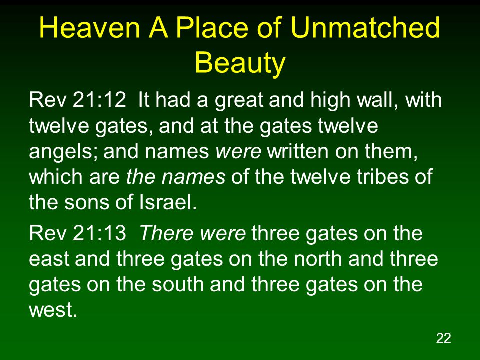 22 Heaven A Place of Unmatched Beauty Rev 21:12 It had a great and high wall, with twelve gates, and at the gates twelve angels; and names were writte