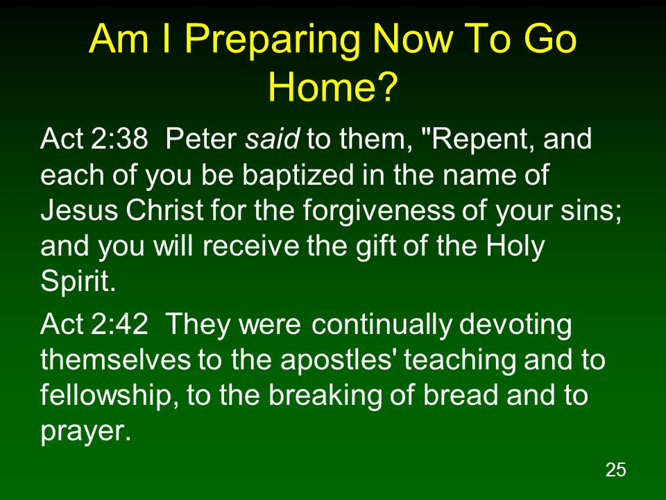 25 Am I Preparing Now To Go Home? Act 2:38 Peter said to them,