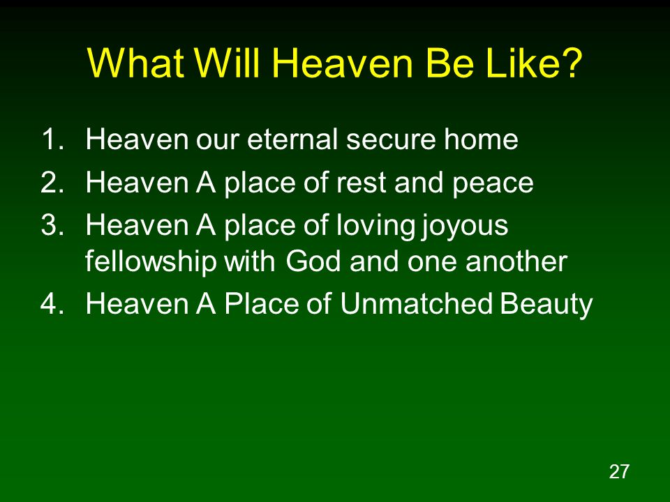 27 What Will Heaven Be Like? 1.Heaven our eternal secure home 2.Heaven A place of rest and peace 3.Heaven A place of loving joyous fellowship with God