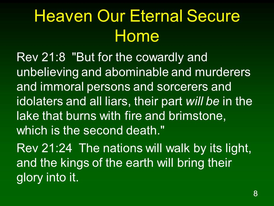 9 Heaven Our Eternal Secure Home Rev 21:25 In the daytime (for there will be no night there) its gates will never be closed; Rev 21:26 and they will bring the glory and the honor of the nations into it; Rev 21:27 and nothing unclean, and no one who practices abomination and lying, shall ever come into it, but only those whose names are written in the Lamb s book of life.