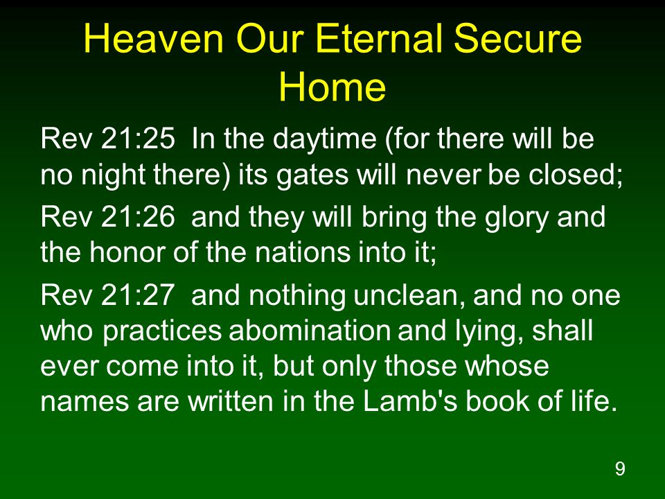 9 Heaven Our Eternal Secure Home Rev 21:25 In the daytime (for there will be no night there) its gates will never be closed; Rev 21:26 and they will b