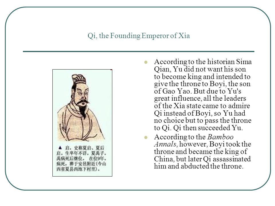 Qi, the Founding Emperor of Xia According to the historian Sima Qian, Yu did not want his son to become king and intended to give the throne to Boyi, the son of Gao Yao.