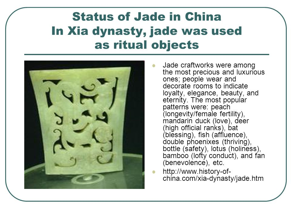 Status of Jade in China In Xia dynasty, jade was used as ritual objects Jade craftworks were among the most precious and luxurious ones; people wear and decorate rooms to indicate loyalty, elegance, beauty, and eternity.