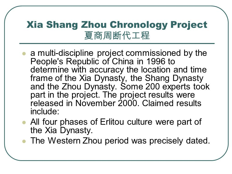 Xia Shang Zhou Chronology Project 夏商周断代工程 a multi-discipline project commissioned by the People s Republic of China in 1996 to determine with accuracy the location and time frame of the Xia Dynasty, the Shang Dynasty and the Zhou Dynasty.