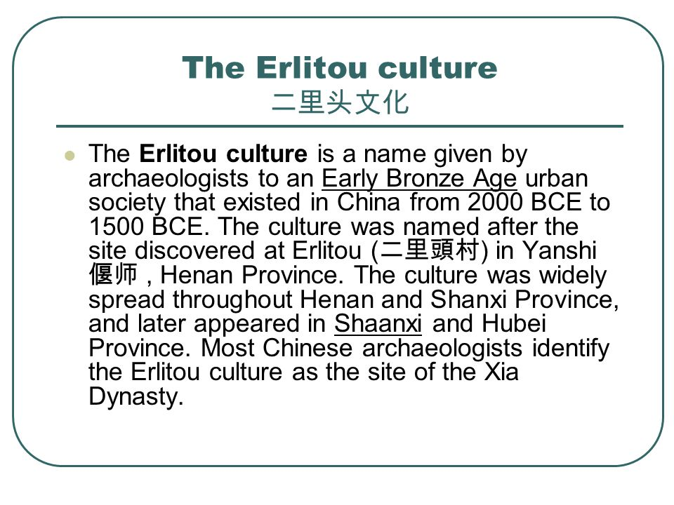 The Erlitou culture 二里头文化 The Erlitou culture is a name given by archaeologists to an Early Bronze Age urban society that existed in China from 2000 BCE to 1500 BCE.