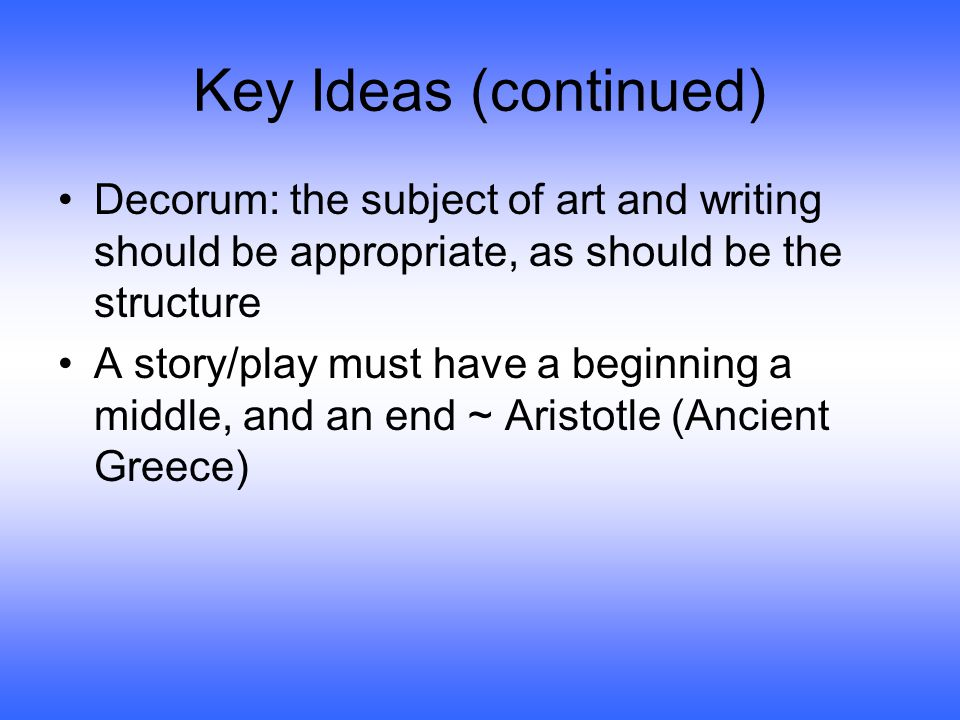 Key Ideas (continued) Decorum: the subject of art and writing should be appropriate, as should be the structure A story/play must have a beginning a middle, and an end ~ Aristotle (Ancient Greece)