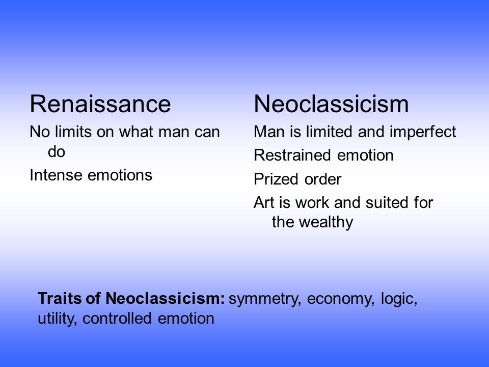 Renaissance No limits on what man can do Intense emotions Neoclassicism Man is limited and imperfect Restrained emotion Prized order Art is work and suited for the wealthy Traits of Neoclassicism: symmetry, economy, logic, utility, controlled emotion