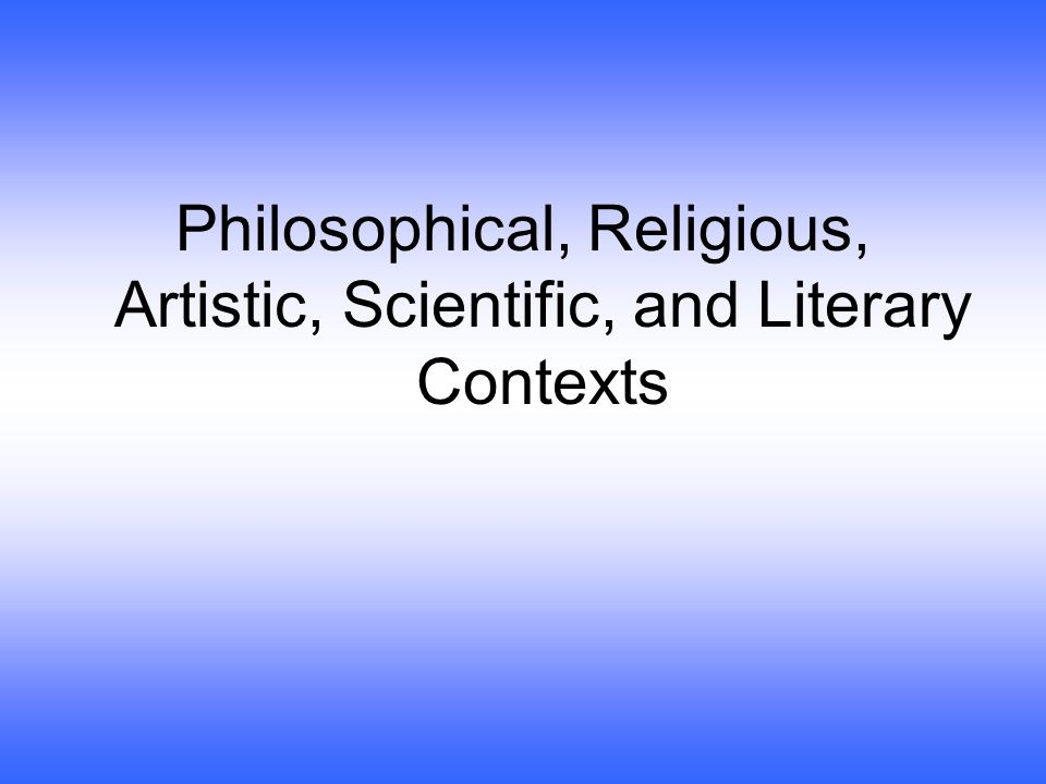 Philosophical, Religious, Artistic, Scientific, and Literary Contexts
