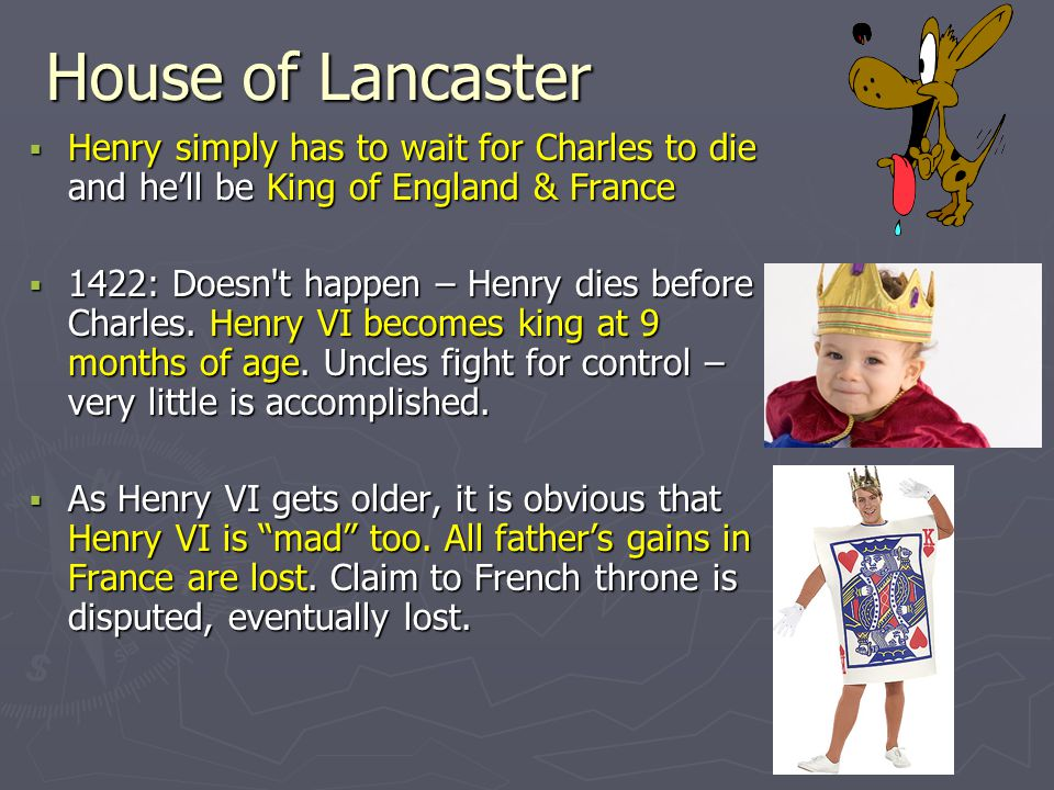 House of Lancaster  Henry simply has to wait for Charles to die and he'll be King of England & France  1422: Doesn't happen – Henry dies before Char