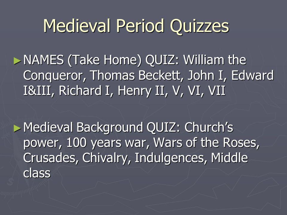 Medieval Period Quizzes ► NAMES (Take Home) QUIZ: William the Conqueror, Thomas Beckett, John I, Edward I&III, Richard I, Henry II, V, VI, VII ► Medie
