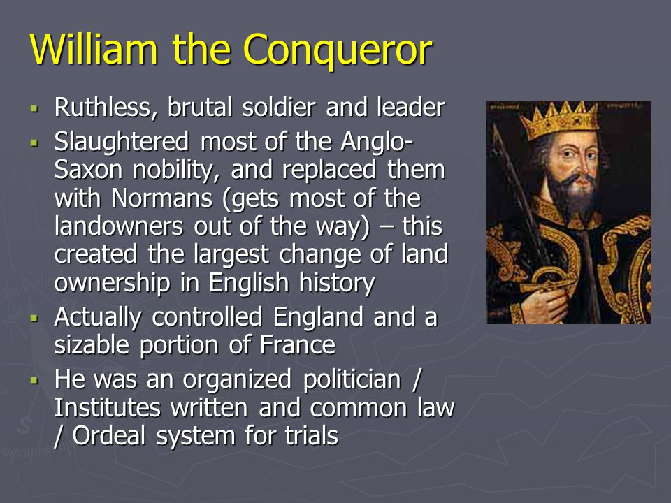 William the Conqueror  Ruthless, brutal soldier and leader  Slaughtered most of the Anglo- Saxon nobility, and replaced them with Normans (gets most