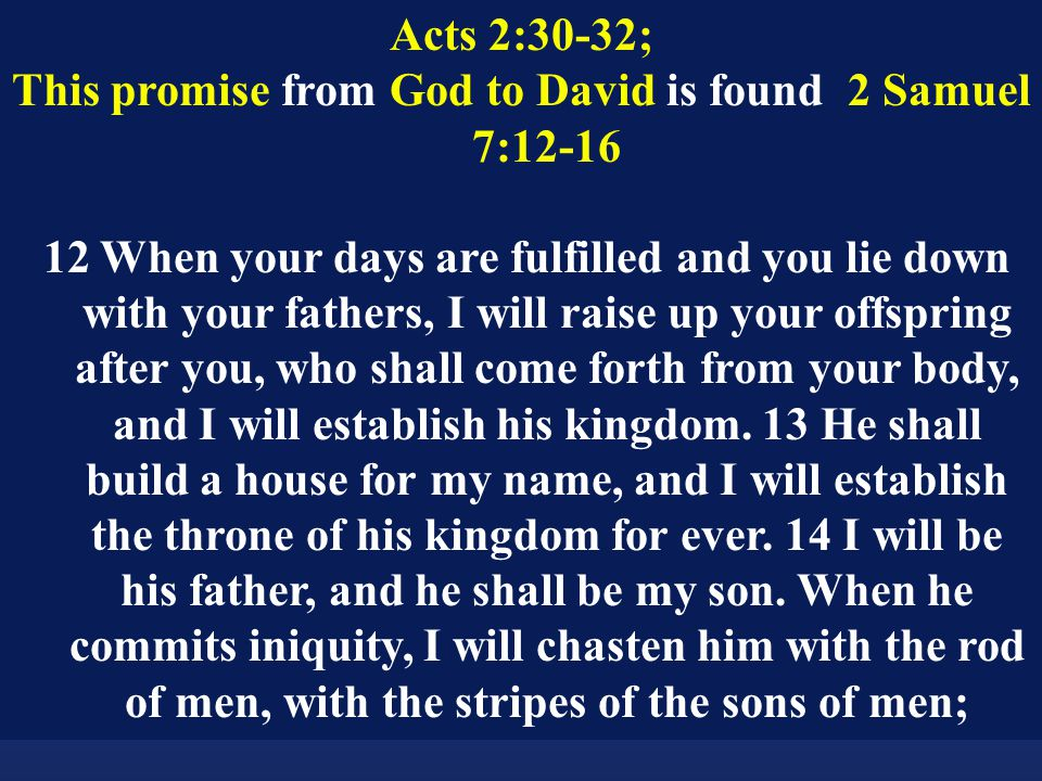 Acts 2:30-32; This promise from God to David is found 2 Samuel 7:12-16 12 When your days are fulfilled and you lie down with your fathers, I will raise up your offspring after you, who shall come forth from your body, and I will establish his kingdom.
