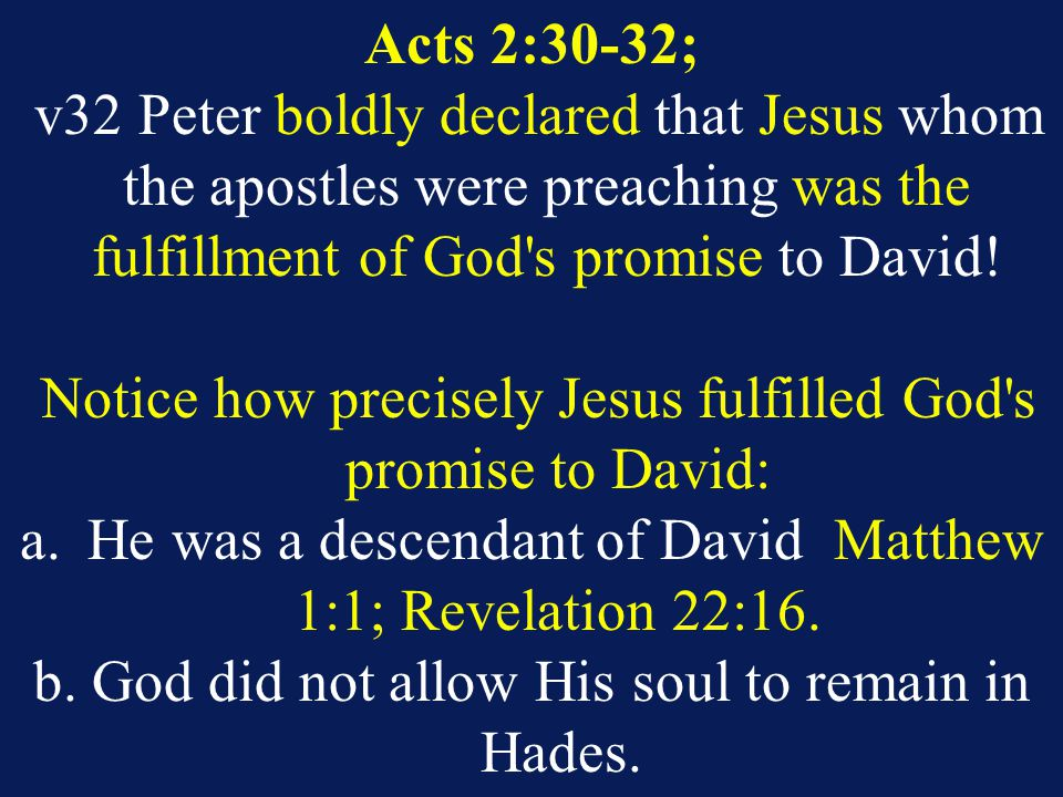 Acts 2:30-32; v32 Peter boldly declared that Jesus whom the apostles were preaching was the fulfillment of God s promise to David.