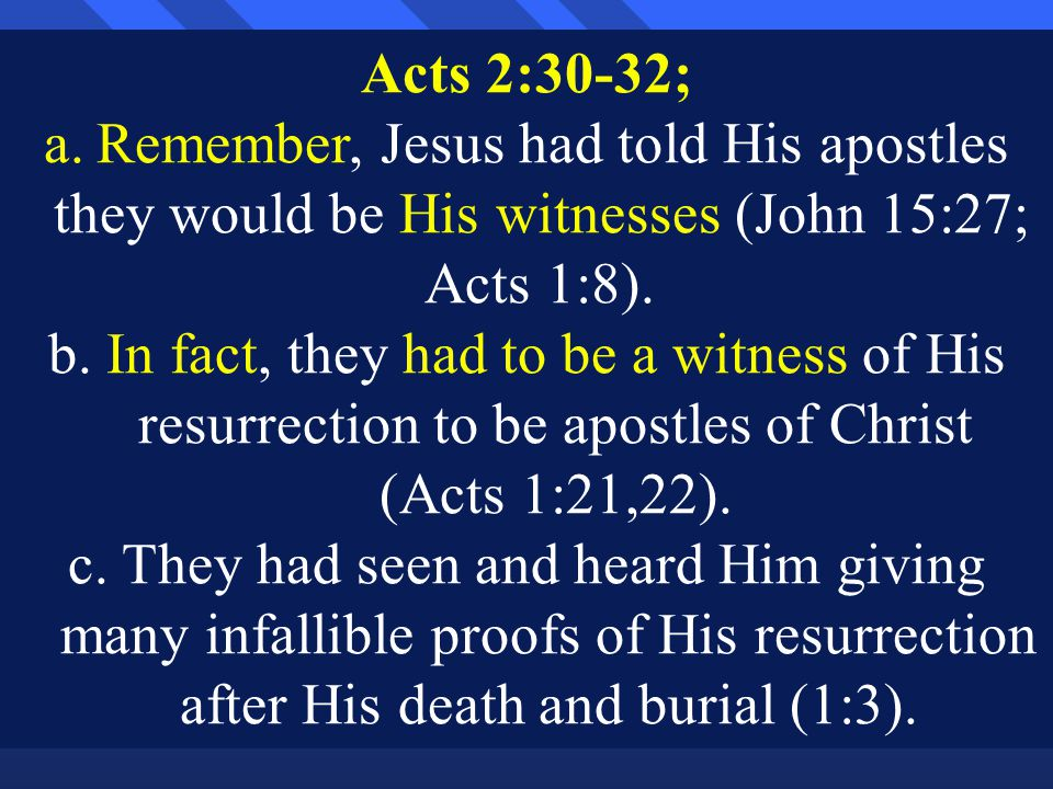 Acts 2:30-32; a.Remember, Jesus had told His apostles they would be His witnesses (John 15:27; Acts 1:8).