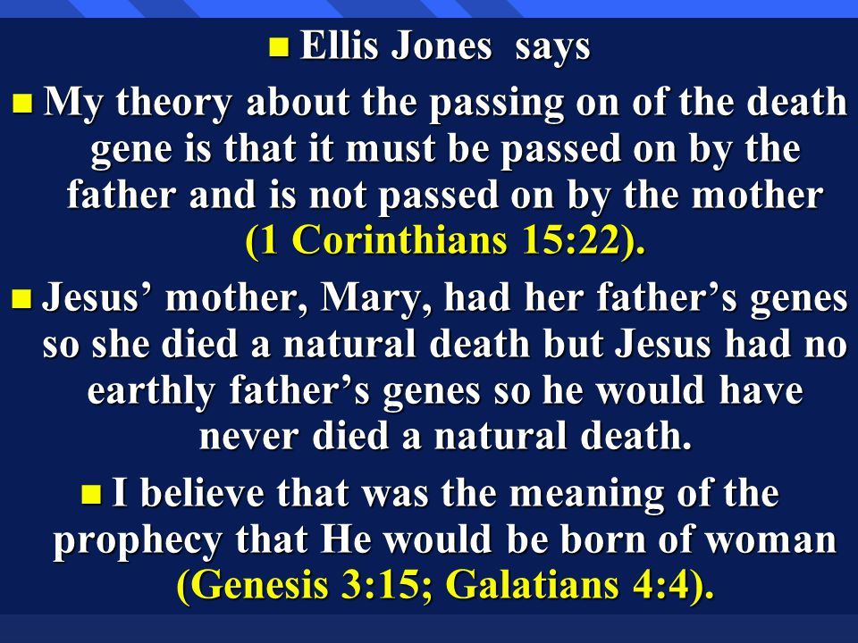 n Ellis Jones says n My theory about the passing on of the death gene is that it must be passed on by the father and is not passed on by the mother (1 Corinthians 15:22).