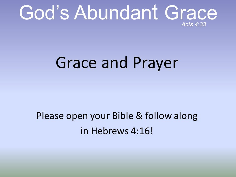 Grace and Prayer Please open your Bible & follow along in Hebrews 4:16.