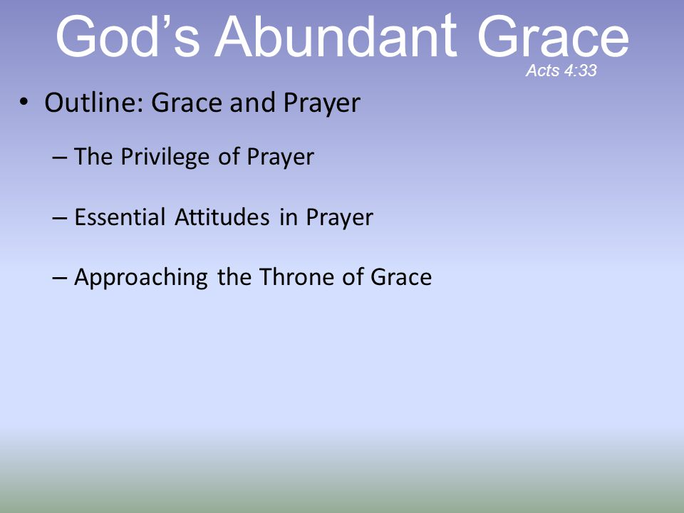 Outline: Grace and Prayer – The Privilege of Prayer – Essential Attitudes in Prayer – Approaching the Throne of Grace God's Abundan t Grace Acts 4:33