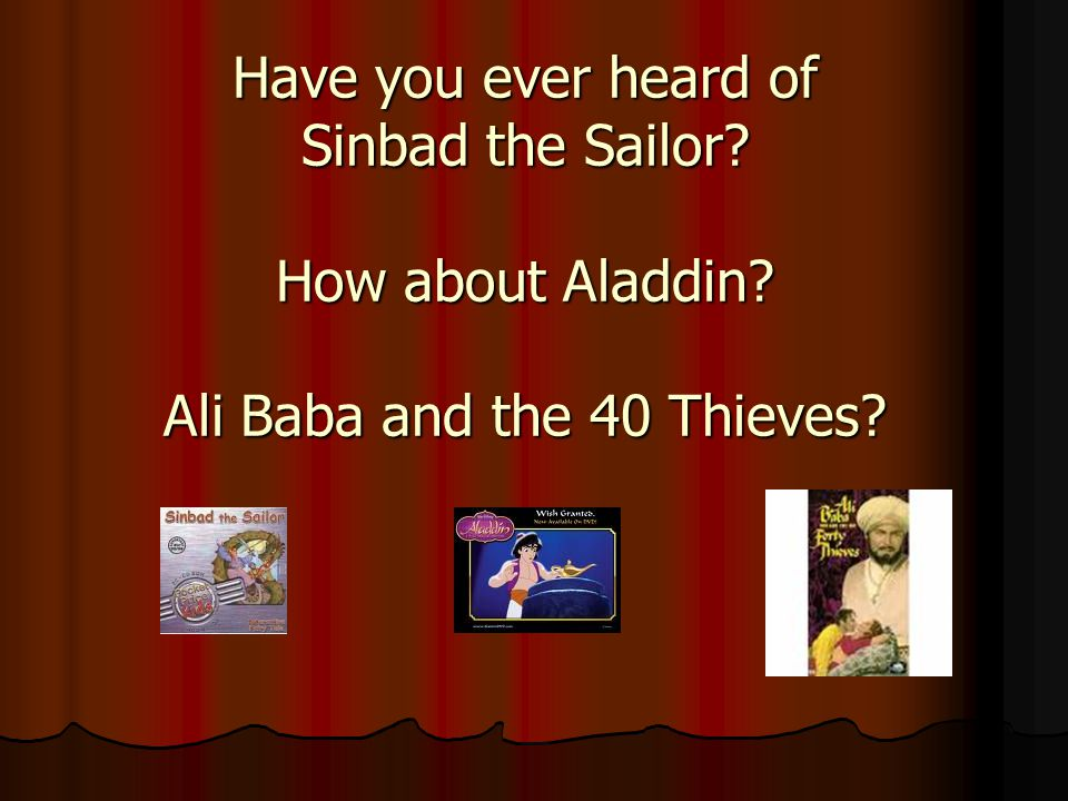 Have you ever heard of Sinbad the Sailor? How about Aladdin? Ali Baba and the 40 Thieves?