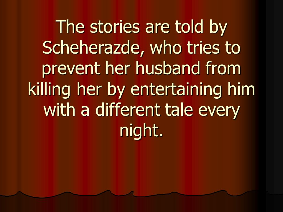 The stories are told by Scheherazde, who tries to prevent her husband from killing her by entertaining him with a different tale every night.