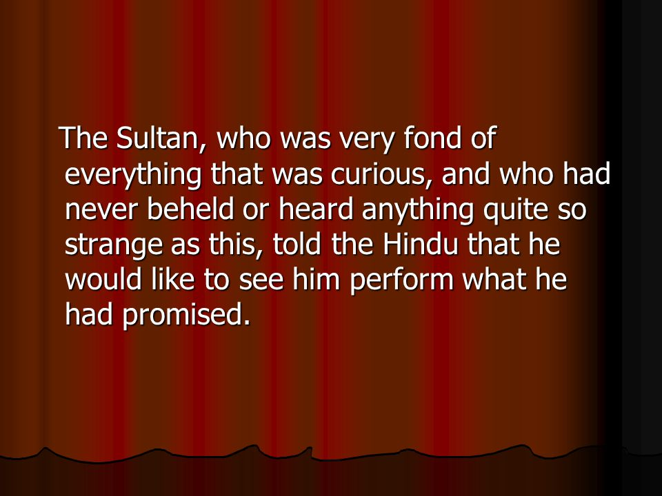 The Sultan, who was very fond of everything that was curious, and who had never beheld or heard anything quite so strange as this, told the Hindu that he would like to see him perform what he had promised.
