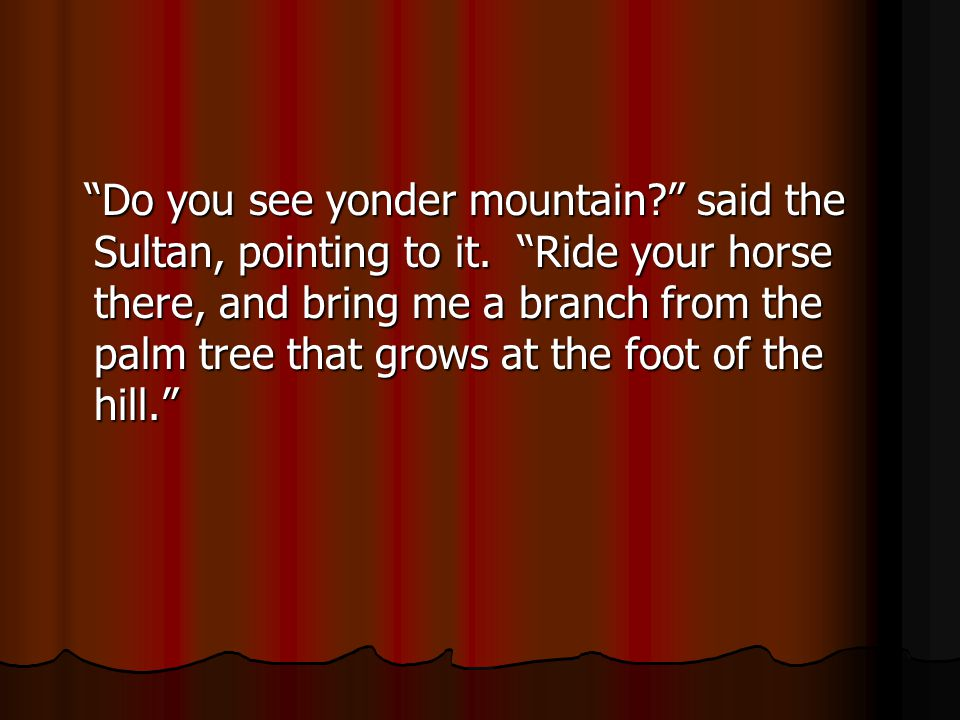 Do you see yonder mountain? said the Sultan, pointing to it.