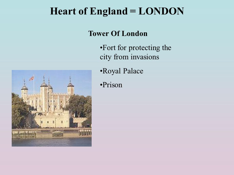 Heart of England = LONDON Tower Of London Fort for protecting the city from invasions Royal Palace Prison