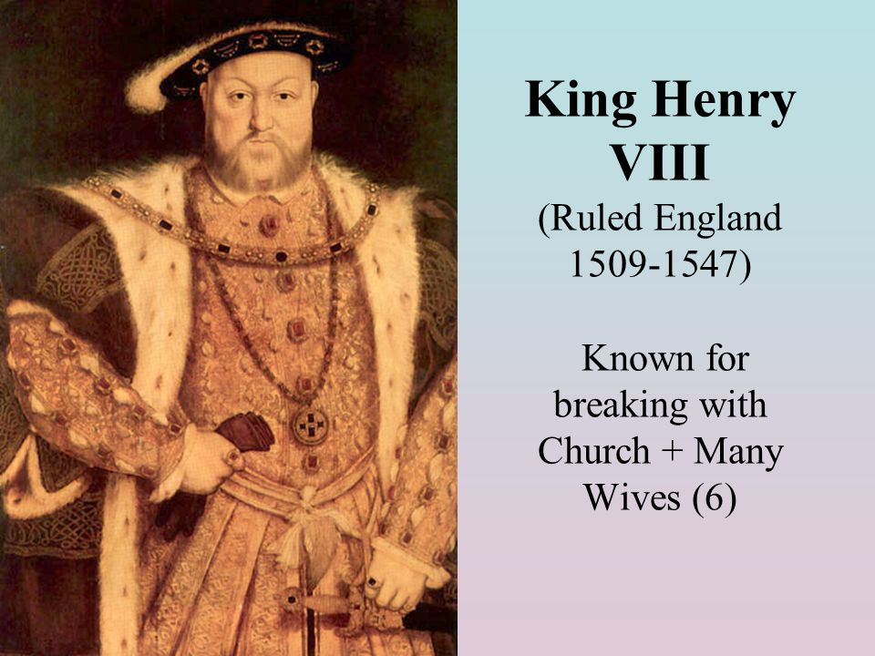King Henry VIII (Ruled England 1509-1547) Known for breaking with Church + Many Wives (6)