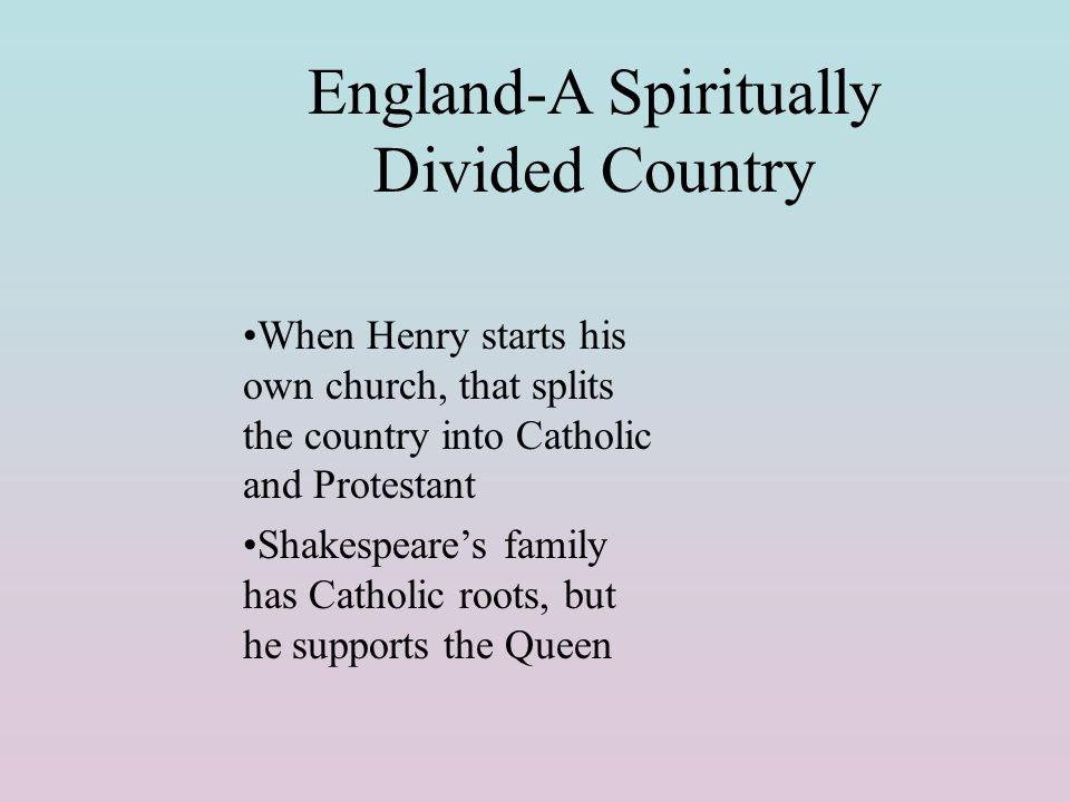 England-A Spiritually Divided Country When Henry starts his own church, that splits the country into Catholic and Protestant Shakespeare's family has