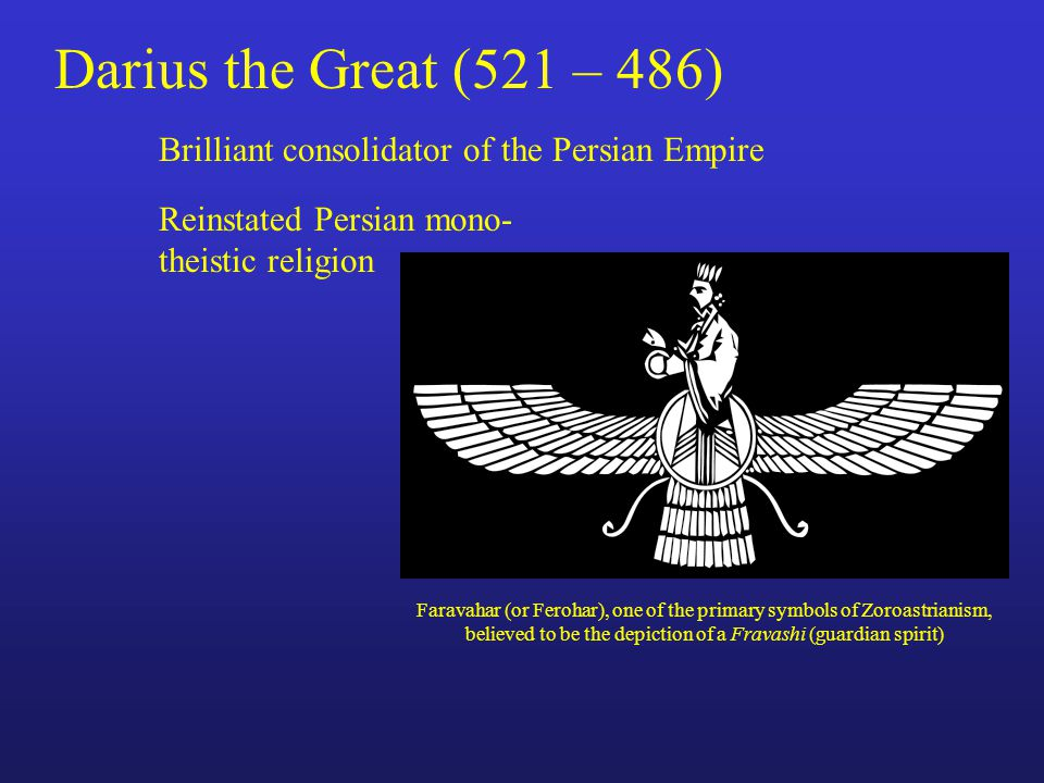 Darius the Great (521 – 486) Brilliant consolidator of the Persian Empire Reinstated Persian mono- theistic religion Faravahar (or Ferohar), one of the primary symbols of Zoroastrianism, believed to be the depiction of a Fravashi (guardian spirit)