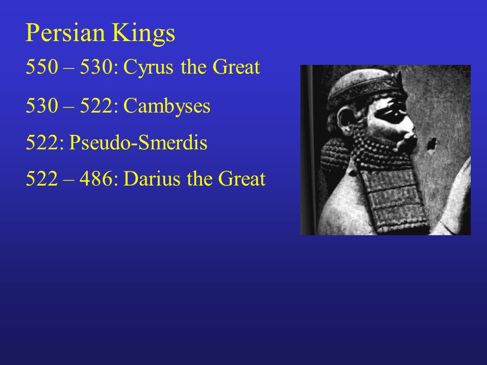 Persian Kings 550 – 530: Cyrus the Great 530 – 522: Cambyses 522: Pseudo-Smerdis 522 – 486: Darius the Great