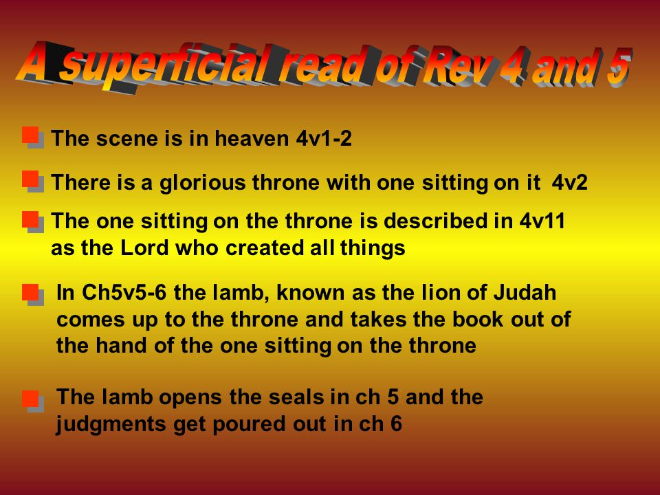 The lamb opens the seals in ch 5 and the judgments get poured out in ch 6 In Ch5v5-6 the lamb, known as the lion of Judah comes up to the throne and takes the book out of the hand of the one sitting on the throne The one sitting on the throne is described in 4v11 as the Lord who created all things There is a glorious throne with one sitting on it 4v2 The scene is in heaven 4v1-2