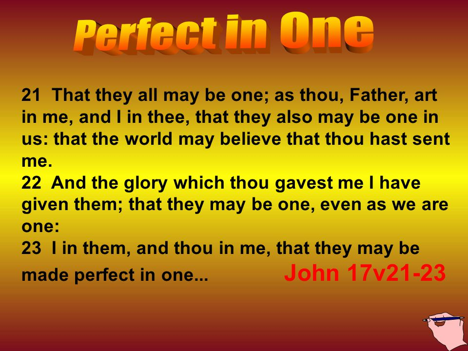 21 That they all may be one; as thou, Father, art in me, and I in thee, that they also may be one in us: that the world may believe that thou hast sent me.