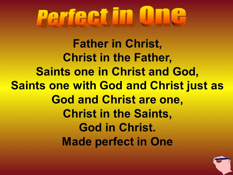 Father in Christ, Christ in the Father, Saints one in Christ and God, Saints one with God and Christ just as God and Christ are one, Christ in the Saints, God in Christ.