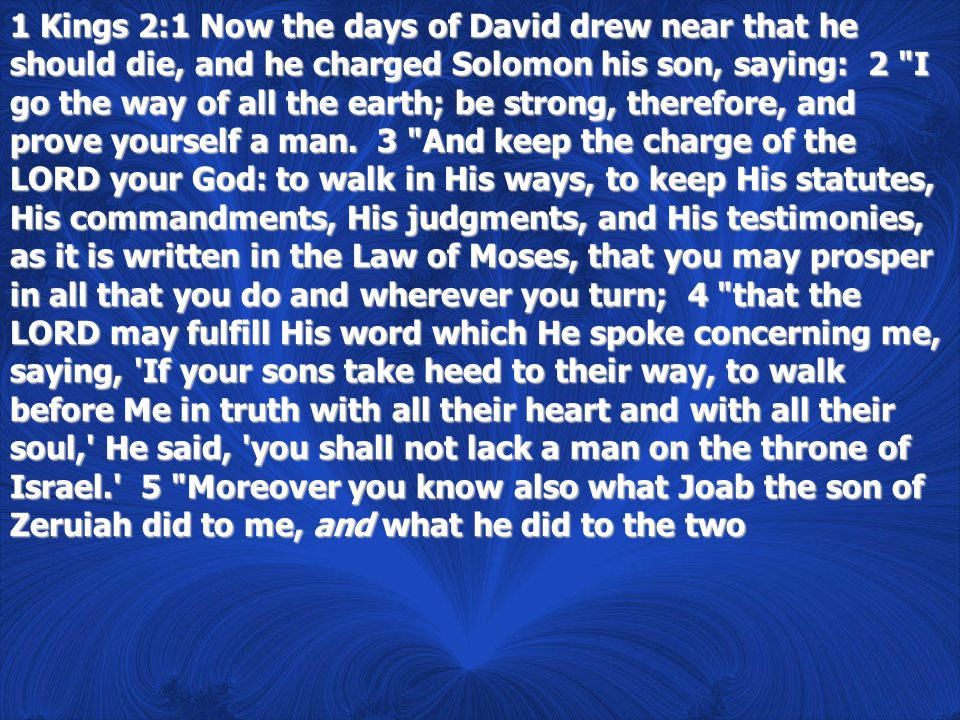 1 Kings 2:1 Now the days of David drew near that he should die, and he charged Solomon his son, saying: 2 I go the way of all the earth; be strong, therefore, and prove yourself a man.