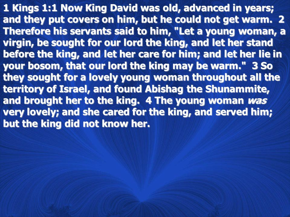 1 Kings 1:1 Now King David was old, advanced in years; and they put covers on him, but he could not get warm.