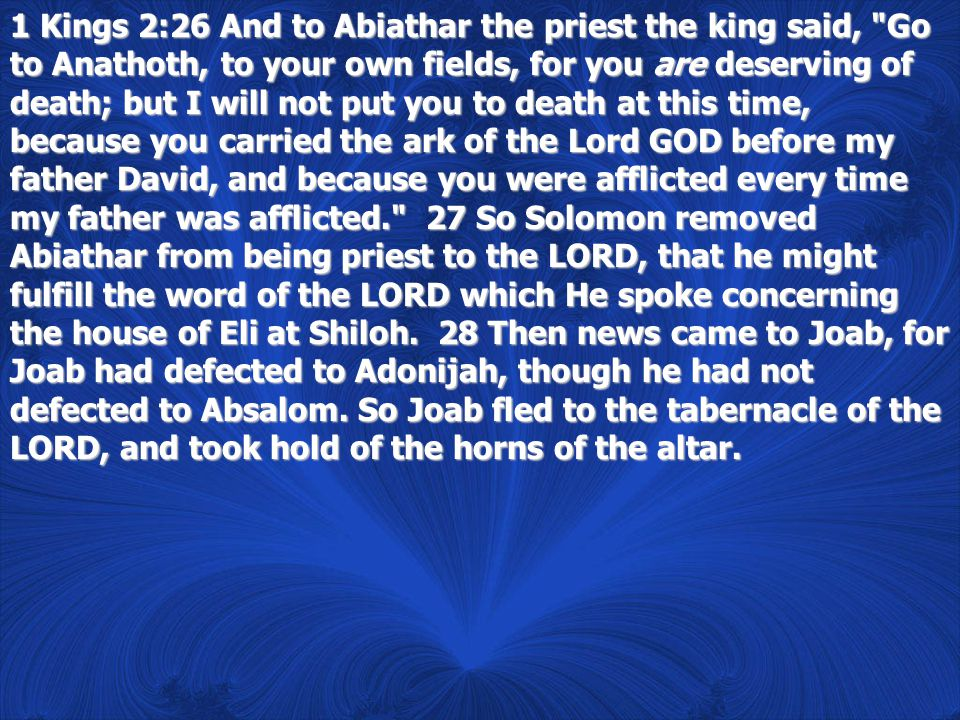 1 Kings 2:26 And to Abiathar the priest the king said, Go to Anathoth, to your own fields, for you are deserving of death; but I will not put you to death at this time, because you carried the ark of the Lord GOD before my father David, and because you were afflicted every time my father was afflicted. 27 So Solomon removed Abiathar from being priest to the LORD, that he might fulfill the word of the LORD which He spoke concerning the house of Eli at Shiloh.