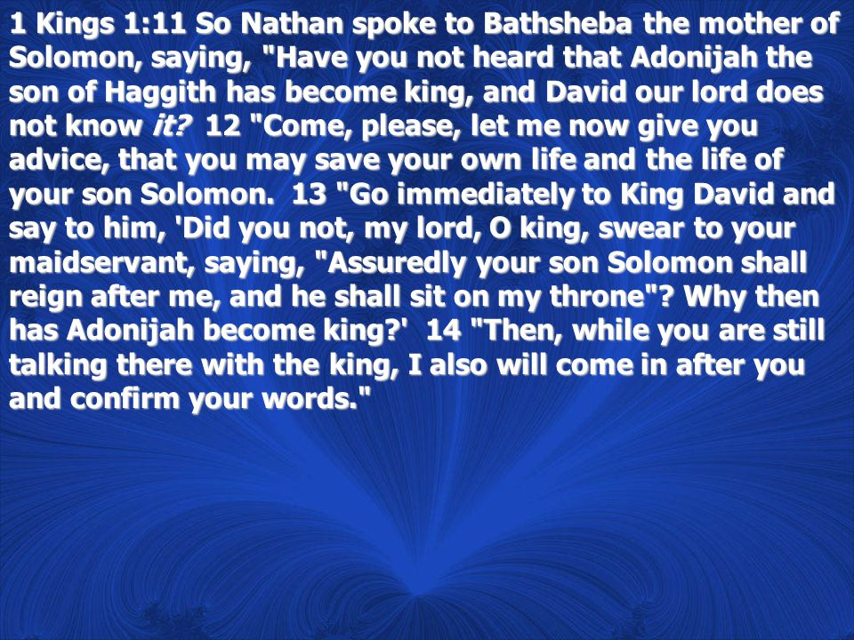 1 Kings 1:11 So Nathan spoke to Bathsheba the mother of Solomon, saying, Have you not heard that Adonijah the son of Haggith has become king, and David our lord does not know it.