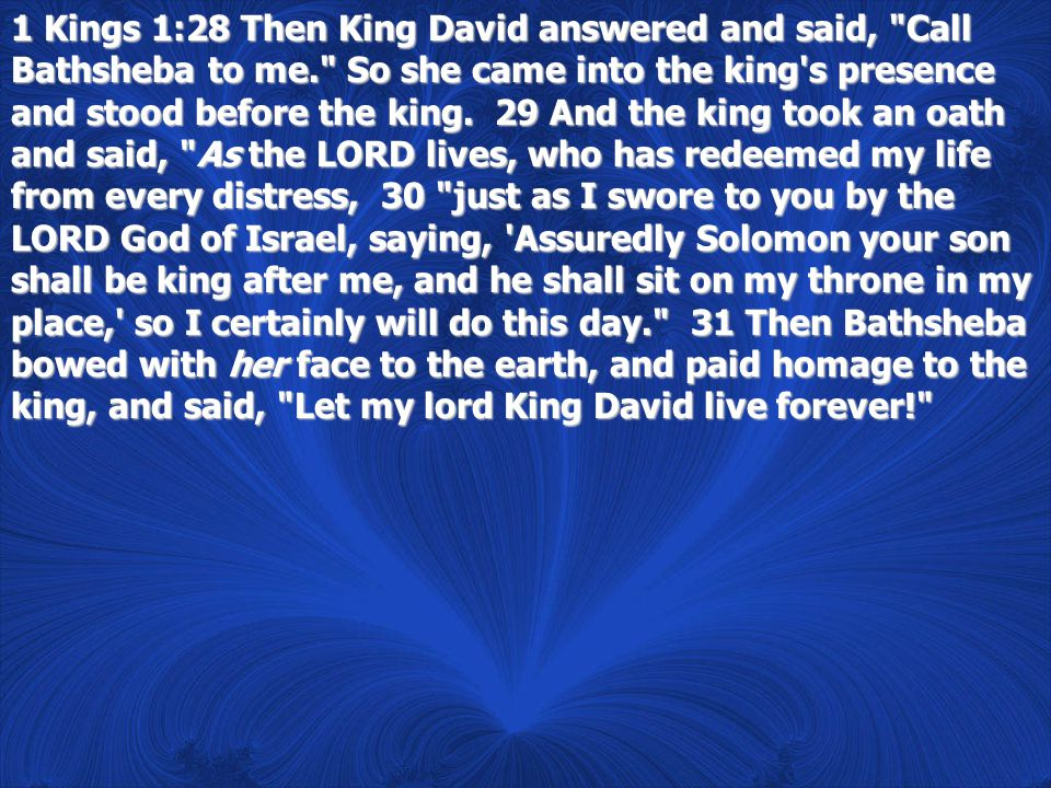 1 Kings 1:28 Then King David answered and said, Call Bathsheba to me. So she came into the king s presence and stood before the king.