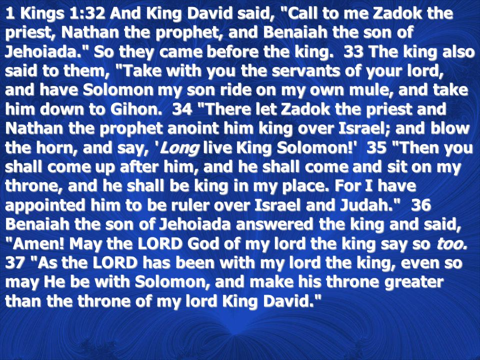 1 Kings 1:32 And King David said, Call to me Zadok the priest, Nathan the prophet, and Benaiah the son of Jehoiada. So they came before the king.