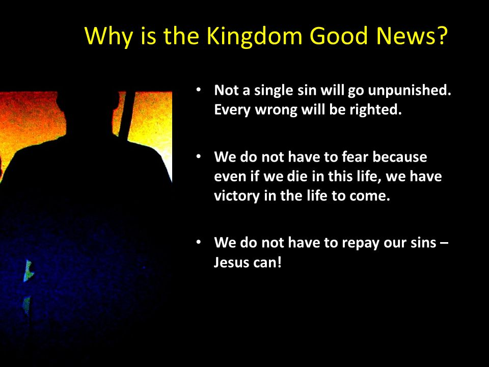 Why is the Kingdom Good News? Not a single sin will go unpunished. Every wrong will be righted. We do not have to fear because even if we die in this